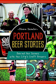 Portland Beer Stories: (Behind the Scenes with the City's Craft Brewers) by Steven Shomler, 9781626198999