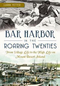 Bar Harbor in the Roaring Twenties (From Village Life to the High Life on Mount Desert Island) by Luann Yetter, 9781626192461