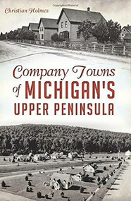 Company Towns of Michigan's Upper Peninsula by Christian Holmes, 9781626197428