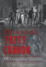 Delmarva's Patty Cannon: (The Devil on the Nanticoke) by Michael Morgan, 9781626198128
