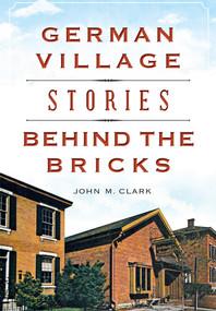 German Village Stories Behind the Bricks by John M. Clark, 9781467117760