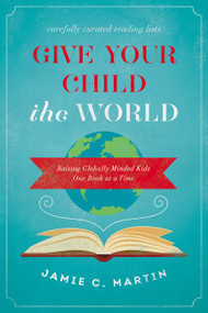 Give Your Child the World (Raising Globally Minded Kids One Book at a Time) by Jamie C. Martin, 9780310344131