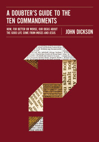 A Doubter's Guide to the Ten Commandments (How, for Better or Worse, Our Ideas about the Good Life Come from Moses and Jesus) by John Dickson, 9780310522591