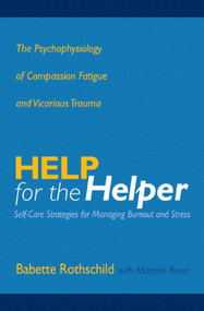 Help for the Helper (The Psychophysiology of Compassion Fatigue and Vicarious Trauma) by Babette Rothschild, Marjorie Rand, 9780393704228