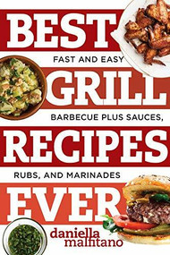 Best Grill Recipes Ever (Fast and Easy Barbecue Plus Sauces, Rubs, and Marinades) by Daniella Malfitano, 9781581573930