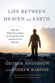 Life Between Heaven and Earth (What You Didn't Know About the World Hereafter and How It Can Help You) by George Anderson, Andrew Barone, 9780553419498