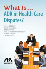 What Is...ADR in Health Care Disputes? by Viggo Boserup, Brian Parmelee, Jerry P. Roscoe, Janice M. Symchych, R. Wayne Thorpe, 9781634253369