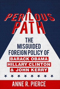 A Perilous Path (The Misguided Foreign Policy of Barack Obama, Hillary Clinton and John Kerry) by Anne  R.  Pierce, 9781682610589