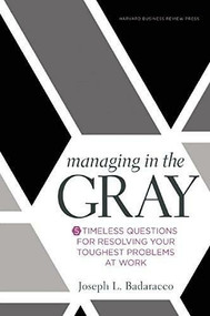 Managing in the Gray (Five Timeless Questions for Resolving Your Toughest Problems at Work) by Joseph L. Badaracco Jr., 9781633691742