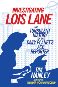 Investigating Lois Lane (The Turbulent History of the Daily Planet's Ace Reporter) by Tim Hanley, 9781613733325