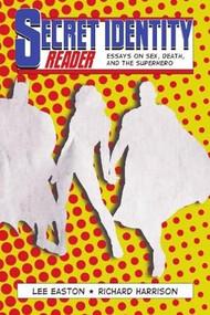 Secret Identity Reader (Essays on Sex, Death and the Superhero) by Lee Easton, Richard Harrison, 9781894987509