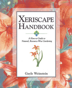 Xeriscape Handbook (A How-to Guide to Natural Resource-Wise Gardening) by Gayle Weinstein, 9781555913465