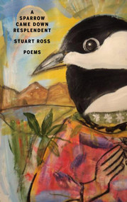 A Sparrow Came Down Resplendent by Stuart Ross, 9781928088110