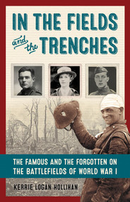 In the Fields and the Trenches (The Famous and the Forgotten on the Battlefields of World War I) by Kerrie Logan Hollihan, 9781613731307