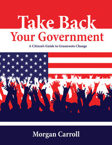 Take Back your Government (A Citizen's Guide to Grassroots Change) by Morgan Carroll, 9781555914455