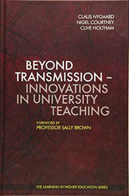 Beyond Transmission - Innovations in University Teaching by Claus Nygaard, Nigel Courtney, Clive Holtham, Professor Sally Brown, 9781907471582
