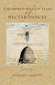 A Hundred Million Years of Nectar Dances by Richard  Jarrette, 9780996087292