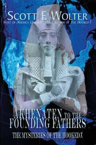 Akhenaten to the Founding Fathers (The Mysteries of the Hooked X) by Scott F. Wolter, 9780878396207