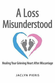 A Loss Misunderstood (Healing Your Grieving Heart After Miscarriage) by Jaclyn Pieris, 9780990942481