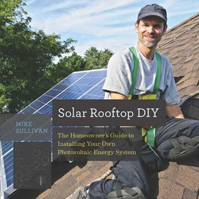 Solar Rooftop DIY (The Homeowner's Guide to Installing Your Own Photovoltaic Energy System) by Mike Sullivan, 9781581573985