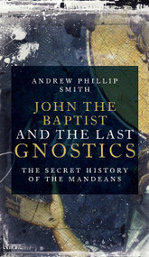 John the Baptist and the Last Gnostics (The Secret History of the Mandaeans) by Andrew Phillip Smith, 9781780289137