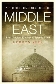 A Short History of the Middle East (From Ancient Empires to Islamic State) by Gordon Kerr, 9781843446361