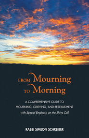 From Mourning to Morning (A Comprehensive Guide to Mourning, Grieving, and Bereavement) by Simeon Schreiber, 9789655242614