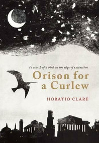 Orison for a Curlew (In Search for a bird on the edge of extinction) by Horatio Clare, 9781908213334