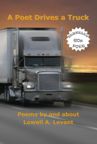 A Poet Drives a Truck (Poems by and about Lowell a. Levant) by Lowell A. Levant, 9780615864457
