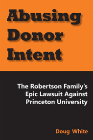 Abusing Donor Intent (The Robertson Family's Epic Lawsuit Against Princeton University) by Doug White, 9781557789099