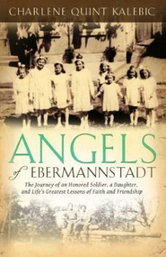 Angels of Ebermannstadt (The Journey of An Honored Soldier, a Daughter, and Life's Greatest Lessons of Faith and Friendship) by Charlene Quint Kalebic, 9781937756475