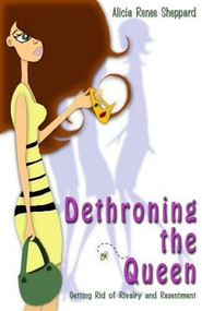 Dethroning the Queen (Getting Rid of Rivalry and Resentment) by Alicia Renee Sheppard, 9781933204574
