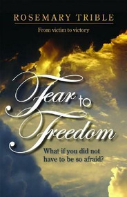 Fear to Freedom (What if you did not have to be so afraid?) by Rosemary Trible, 9781935265092