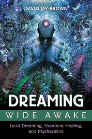 Dreaming Wide Awake (Lucid Dreaming, Shamanic Healing, and Psychedelics) by David Jay Brown, 9781620554890