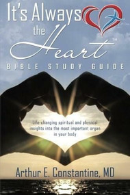 It's Always The Heart Bible Study Guide by Arthur Constantine MD, 9781490873831