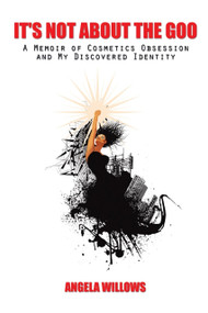 It's Not About The Goo (A Memoir of Cosmetics Obsession and My Discovered Identity), 9781496976390
