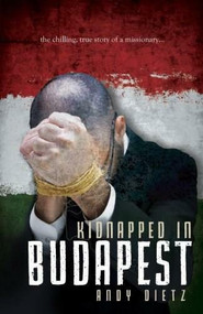 Kidnapped in Budapest (The Chilling, True Story of a Missionary) by Andy Dietz, 9781940269122