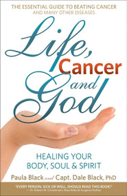 Life, Cancer and God (The Essential Guide to Beating Sickness & Disease by Blending Spiritual Truths with the Natural Laws of Health) by Dale Black, Paula Black, 9780988534605
