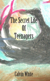 Secret Life of Teenagers (Confessions of a High School Counselor) by Calvin White, 9781926780429