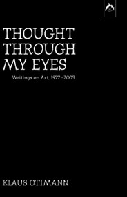 Thought Through My Eyes (Writings on Art, 1977–2005) by Klaus Ottmann, 9780882145785