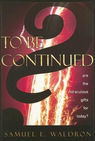 To Be Continued? (Are the Miraculous Gifts for Today?) by Samuel E. Waldron, 9781879737587