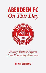Aberdeen FC On This Day (History, Facts & Figures from Every Day of the Year) by Kevin Stirling, 9781905411245