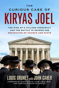 The Curious Case of Kiryas Joel (The Rise of a Village Theocracy and the Battle to Defend the Separation of Church and State) by Louis Grumet, John M. Caher, Judith S. Kaye, 9781613735008