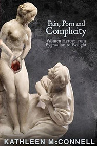 Pain, Porn and Complicity (Women Heroes from Pygmalion to Twilight) by Kathleen McConnell, 9781894987684