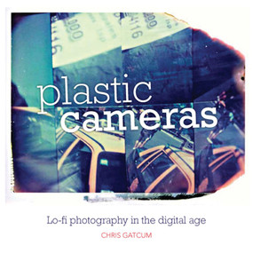 Plastic Cameras (Lo-Fi Photography in the Digital Age) by Chris Gatcum, 9781907708404