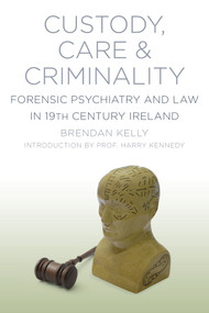 Custody, Care & Criminality (Forensic Psychiatry in 19th Century Ireland) by Brendan Kelly, 9781845888299