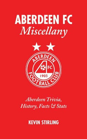 Aberdeen FC Miscellany (Aberdeen Trivia, History, Facts & Stats) by Kevin Stirling, 9781905411436