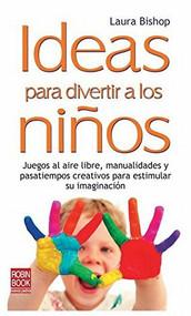 Ideas para divertir a los niños (Juegos al aire libre, manualidades y pasatiempos creativos para estimular su imaginación) by Laura Bishop, 9788499170664