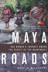 Maya Roads (One Woman's Journey Among the People of the Rainforest) by Mary Jo McConahay, 9781569765487