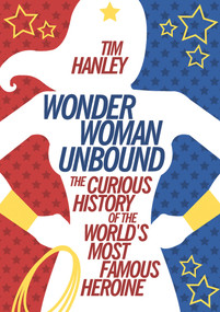 Wonder Woman Unbound (The Curious History of the World's Most Famous Heroine) by Tim Hanley, 9781613749098